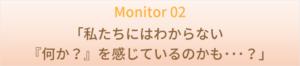 Monitor 02  「私たちにはわからない『何か?』を感じているのかも・・・?」